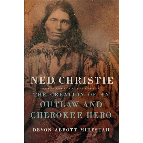 Ned Christie: The Creation of an Outlaw and a Cherokee Hero